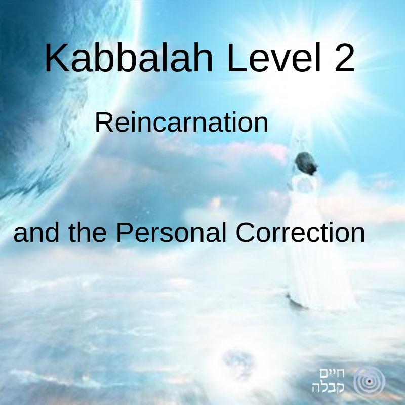 Kabbalah Level 2 – Reincarnation and the Personal Correction